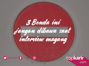 3 Benda Ini Jangan Dibawa Saat Interview Magang | TopKarir.com