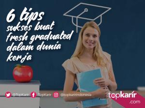 6 Tips Sukses Buat Fresh Graduated Dalam Dunia Kerja | TopKarir.com