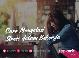 Cara Mengatasi Stress Dalam Bekerja | TopKarir.com