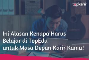 Ini Alasan Kenapa Harus Belajar di TopEdu untuk Masa Depan Karir Kamu! | TopKarir.com