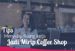 Tips Menyulap Ruang kerja Jadi Mirip Coffee Shop | TopKarir.com